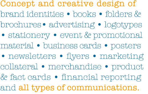 Concept & creative design of books, brochures & folders, advertising, logotypes, brand identities, stationery, event & promotional material, business cards, newsletters, posters, marketing collateral, product & fact cards, financial reporting and all types of communications