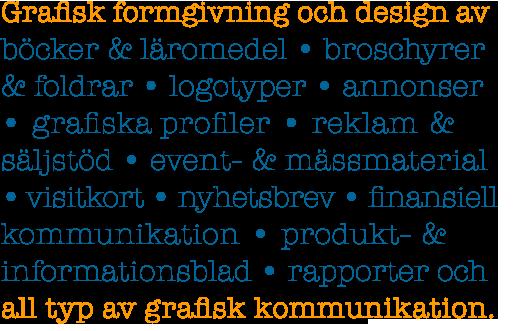 Grafisk formgivning och design av böcker & läromedel, broschyrer & foldrar, logotyper, annonser, grafiska profiler, reklam & säljstöd, event- & mässmaterial, visitkort, finansiell kommunikation, produkt- & informationsblad, nyhetsbrev, rapporter och all typ av grafisk kommunikation